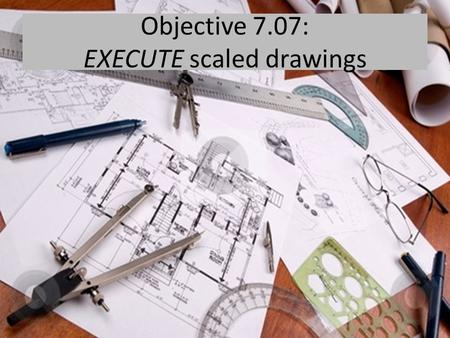 Objective 7.07: EXECUTE scaled drawings. Beginning on page 159 in Housing Decisions, define these terms.  Architectural drawings  Prints  Plan view.