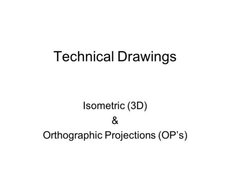Technical Drawings Isometric (3D) & Orthographic Projections (OP's)