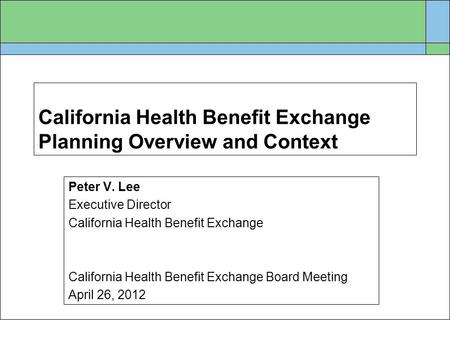 California Health Benefit Exchange Planning Overview and Context Peter V. Lee Executive Director California Health Benefit Exchange California Health Benefit.