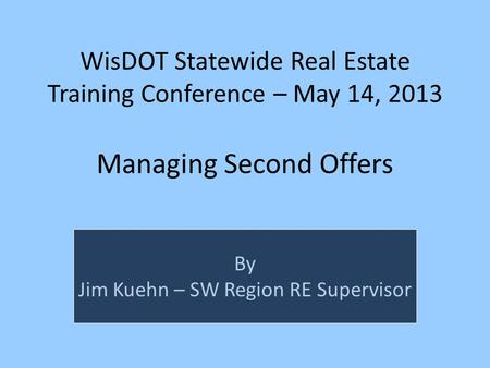 WisDOT Statewide Real Estate Training Conference – May 14, 2013 Managing Second Offers By Jim Kuehn – SW Region RE Supervisor.