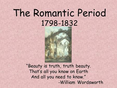 "The Romantic Period 1798-1832 ""Beauty is truth, truth beauty. That's all you know on Earth And all you need to know."" -William Wordsworth."