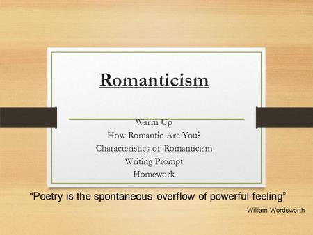 "Romanticism Warm Up How Romantic Are You? Characteristics of Romanticism Writing Prompt Homework ""Poetry is the spontaneous overflow of powerful feeling"""
