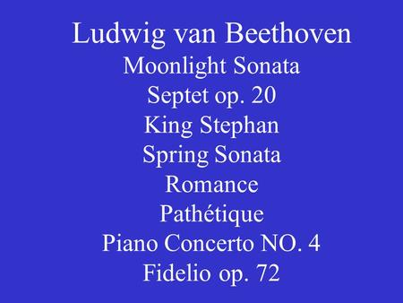 Ludwig van Beethoven Moonlight Sonata Septet op. 20 King Stephan Spring Sonata Romance Pathétique Piano Concerto NO. 4 Fidelio op. 72.