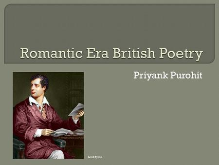 Priyank Purohit Lord Byron.  Libertarianism  Nature Effect:  Freedom and Self expression  Appreciating Nature  Democracy William Wordsworth.