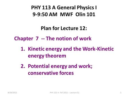 9/26/2012PHY 113 A Fall 2012 -- Lecture 121 PHY 113 A General Physics I 9-9:50 AM MWF Olin 101 Plan for Lecture 12: Chapter 7 -- The notion of work 1.Kinetic.
