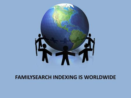 FAMILYSEARCH INDEXING IS WORLDWIDE. INDEXING 1.WHAT IS INDEXING? - A PROCESS WHERE A PERSON CAN TRANSCRIBE DATA FROM A DIGITAL IMAGE WHICH IS THEN POSTED.