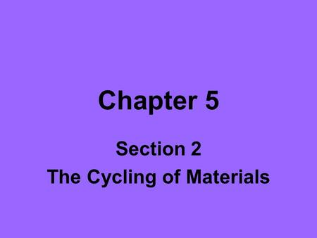 Chapter 5 Section 2 The Cycling of Materials. Objectives List the three stages of the carbon cycle. Describe where fossil fuels are located. Identify.