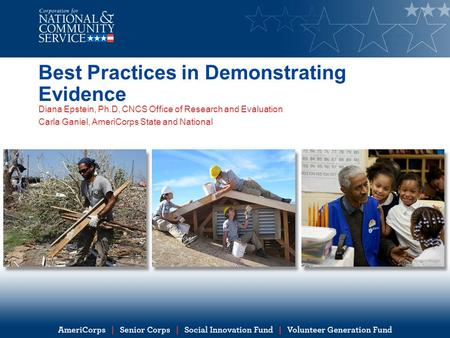 Best Practices in Demonstrating Evidence Diana Epstein, Ph.D, CNCS Office of Research and Evaluation Carla Ganiel, AmeriCorps State and National.