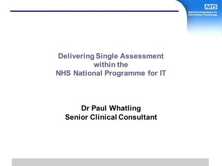 1 Delivering Single Assessment within the NHS National Programme for IT Dr Paul Whatling Senior Clinical Consultant.