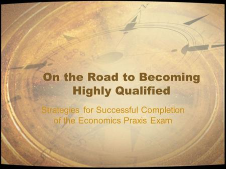 On the Road to Becoming Highly Qualified Strategies for Successful Completion of the Economics Praxis Exam.