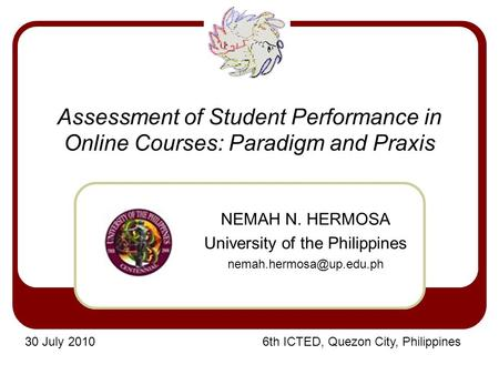 Assessment of Student Performance in Online Courses: Paradigm and Praxis NEMAH N. HERMOSA University of the Philippines 30 July.