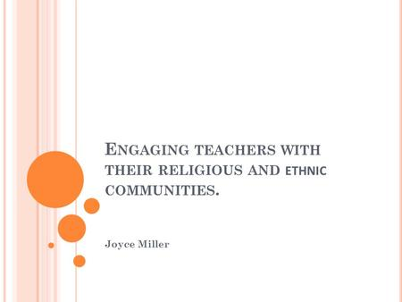 E NGAGING TEACHERS WITH THEIR RELIGIOUS AND ETHNIC COMMUNITIES. Joyce Miller.