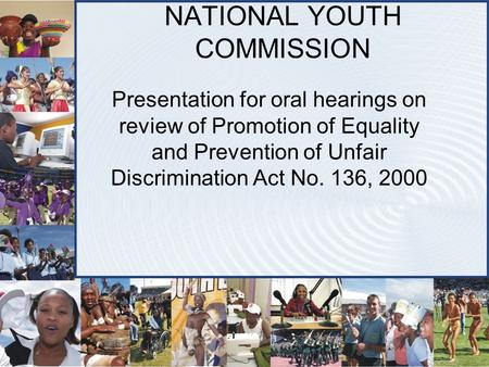 NATIONAL YOUTH COMMISSION Presentation for oral hearings on review of Promotion of Equality and Prevention of Unfair Discrimination Act No. 136, 2000.
