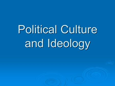 Political Culture and Ideology. Political Culture  The widely shared beliefs, values, and norms about how citizens relate to government and to one another.