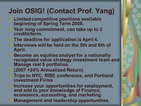Join OSIG! (Contact Prof. Yang) Limited competitive positions available beginning of Spring Term 2008. Year long commitment, can take up to 2 credits/term.
