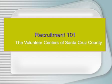 Recruitment 101 Recruitment 101 The Volunteer Centers of Santa Cruz County.