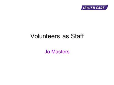 Volunteers as Staff Jo Masters. Programme Introduction Why volunteer? Why volunteers? The benefits of working with volunteers The role of the volunteer.