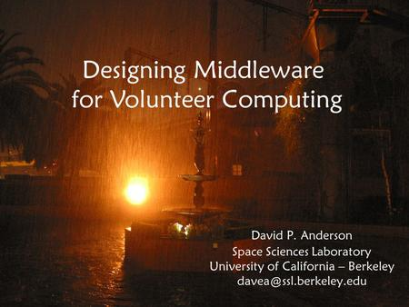 David P. Anderson Space Sciences Laboratory University of California – Berkeley Designing Middleware for Volunteer Computing.