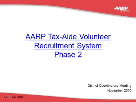AARP Tax-Aide Volunteer Recruitment System Phase 2 AARP Tax Aide District Coordinators Meeting November 2010.