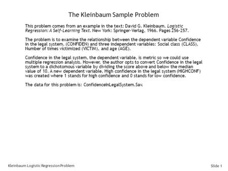 Slide 1 The Kleinbaum Sample Problem This problem comes from an example in the text: David G. Kleinbaum. Logistic Regression: A Self-Learning Text. New.