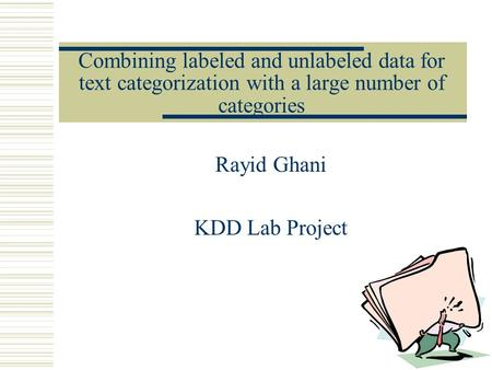 Combining labeled and unlabeled data for text categorization with a large number of categories Rayid Ghani KDD Lab Project.