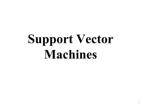 1 Support Vector Machines. Why SVM? Very popular machine learning technique –Became popular in the late 90s (Vapnik 1995; 1998) –Invented in the late.
