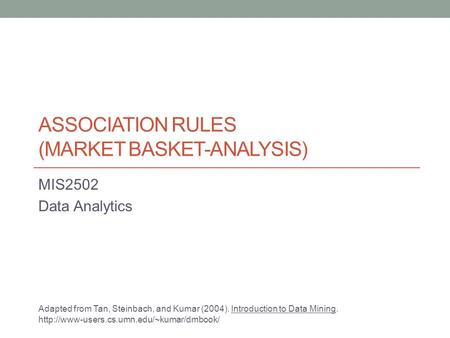 ASSOCIATION RULES (MARKET BASKET-ANALYSIS) MIS2502 Data Analytics Adapted from Tan, Steinbach, and Kumar (2004). Introduction to Data Mining.