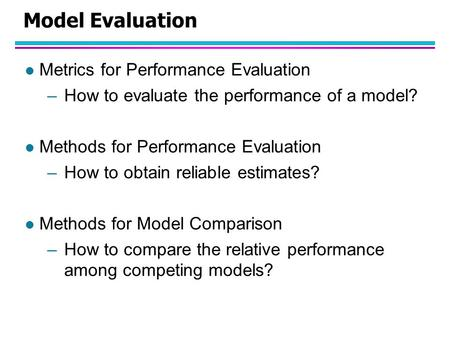 Model Evaluation l Metrics for Performance Evaluation –How to evaluate the performance of a model? l Methods for Performance Evaluation –How to obtain.