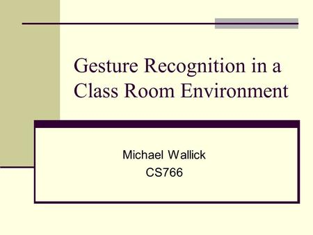 Gesture Recognition in a Class Room Environment Michael Wallick CS766.