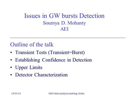 18/01/01GEO data analysis meeting, Golm Issues in GW bursts Detection Soumya D. Mohanty AEI Outline of the talk Transient Tests (Transient=Burst) Establishing.