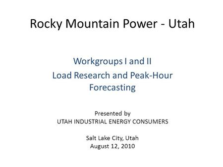 Rocky Mountain Power - Utah Workgroups I and II Load Research and Peak-Hour Forecasting Presented by UTAH INDUSTRIAL ENERGY CONSUMERS Salt Lake City, Utah.