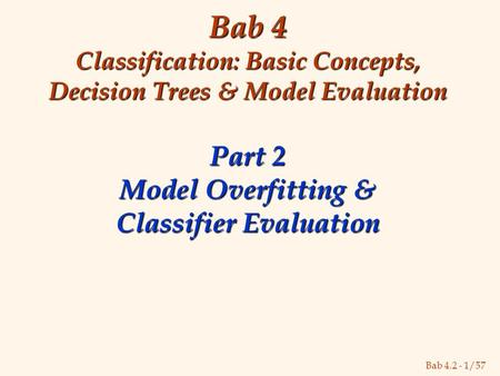Bab 4.2 - 1/57 Bab 4 Classification: Basic Concepts, Decision Trees & Model Evaluation Part 2 Model Overfitting & Classifier Evaluation.