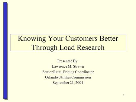 1 Knowing Your Customers Better Through Load Research Presented By: Lawrence M. Strawn Senior Retail Pricing Coordinator Orlando Utilities Commission September.