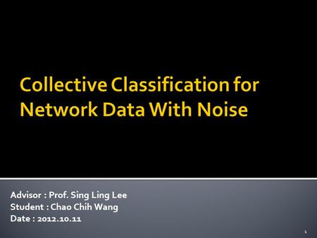 Advisor : Prof. Sing Ling Lee Student : Chao Chih Wang Date : 2012.10.11 1.