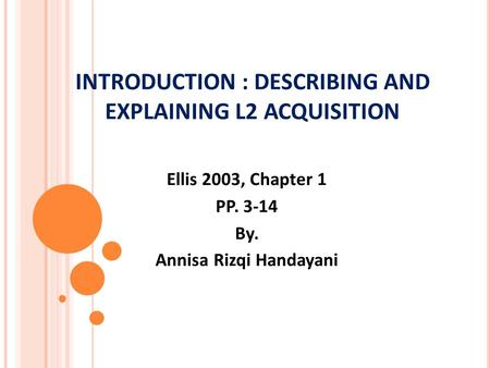 INTRODUCTION : DESCRIBING AND EXPLAINING L2 ACQUISITION Ellis 2003, Chapter 1 PP. 3-14 By. Annisa Rizqi Handayani.