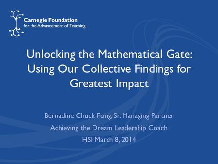 Unlocking the Mathematical Gate: Using Our Collective Findings for Greatest Impact Bernadine Chuck Fong, Sr. Managing Partner Achieving the Dream Leadership.