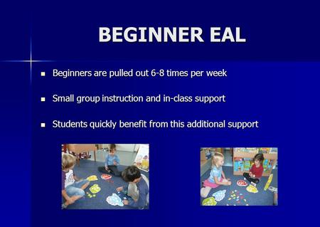 BEGINNER EAL BEGINNER EAL Beginners are pulled out 6-8 times per week Beginners are pulled out 6-8 times per week Small group instruction and in-class.