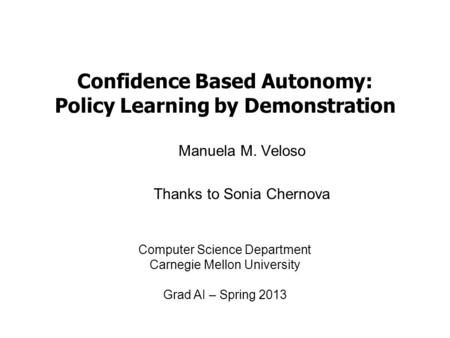 Confidence Based Autonomy: Policy Learning by Demonstration Manuela M. Veloso Thanks to Sonia Chernova Computer Science Department Carnegie Mellon University.