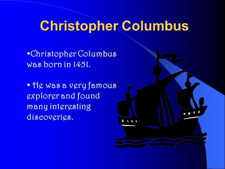 Christopher Columbus Christopher Columbus was born in 1451. He was a very famous explorer and found many interesting discoveries.