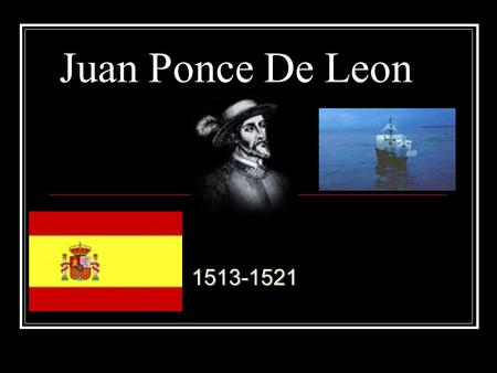 Juan Ponce De Leon1513-1521. Life Born:1460 in Spain He was a messenger He trained him self to be a warrior. Died: 1521 in Cuba.