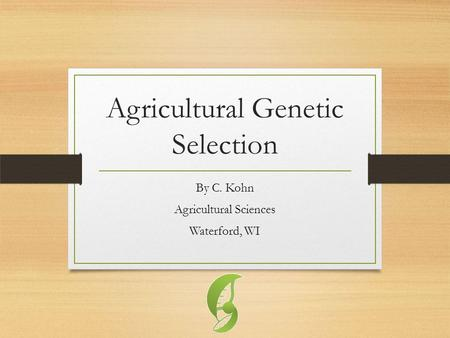 Agricultural Genetic Selection By C. Kohn Agricultural Sciences Waterford, WI.