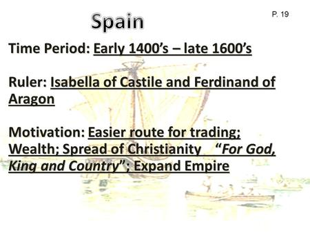 Time Period: Early 1400's – late 1600's Ruler: Isabella of Castile and Ferdinand of Aragon Motivation: Easier route for trading; Wealth; Spread of Christianity.