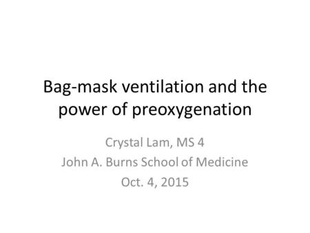 Bag-mask ventilation and the power of preoxygenation Crystal Lam, MS 4 John A. Burns School of Medicine Oct. 4, 2015.