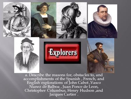 A. Describe the reasons for, obstacles to, and accomplishments of the Spanish , French, and English explorations of John Cabot ,Vasco Nunez de Balboa ,