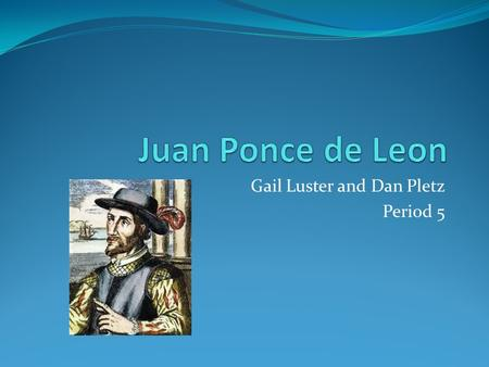 Gail Luster and Dan Pletz Period 5. Juan Ponce de Leon He was born in 1460 in Spain and was the first explorer to discover the region today known as Florida.