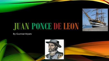 JUAN PONCE DE LEON By Gunner Myers. JUAN PONCE DE LEON TRAVELED WITH CHRISTOPHER COLUMBUS TO THE CARIBBEAN IN 1493 AS A YOUNG SOLIDER OF SPAIN.