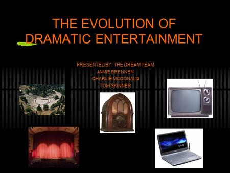 THE EVOLUTION OF DRAMATIC ENTERTAINMENT PRESENTED BY: THE DREAM TEAM JAMIE BRENNEN CHARLIE MCDONALD TOM SKINNER.