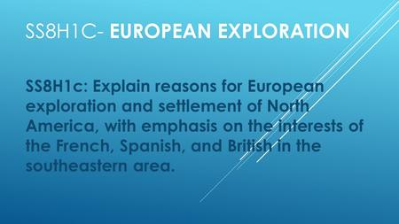 SS8H1C- EUROPEAN EXPLORATION SS8H1c: Explain reasons for European exploration and settlement of North America, with emphasis on the interests of the French,
