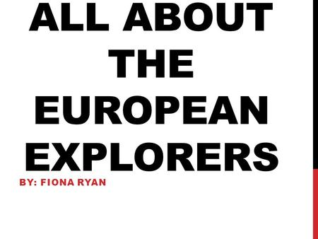 ALL ABOUT THE EUROPEAN EXPLORERS BY: FIONA RYAN. CHRISTOPHER COLUMBUS Sponsor CountryReasons for Exploring (Goals & Objectives) Successes/Achievem ents/Results.