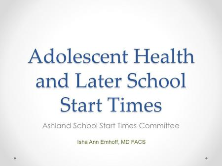 Adolescent Health and Later School Start Times Ashland School Start Times Committee Isha Ann Emhoff, MD FACS.